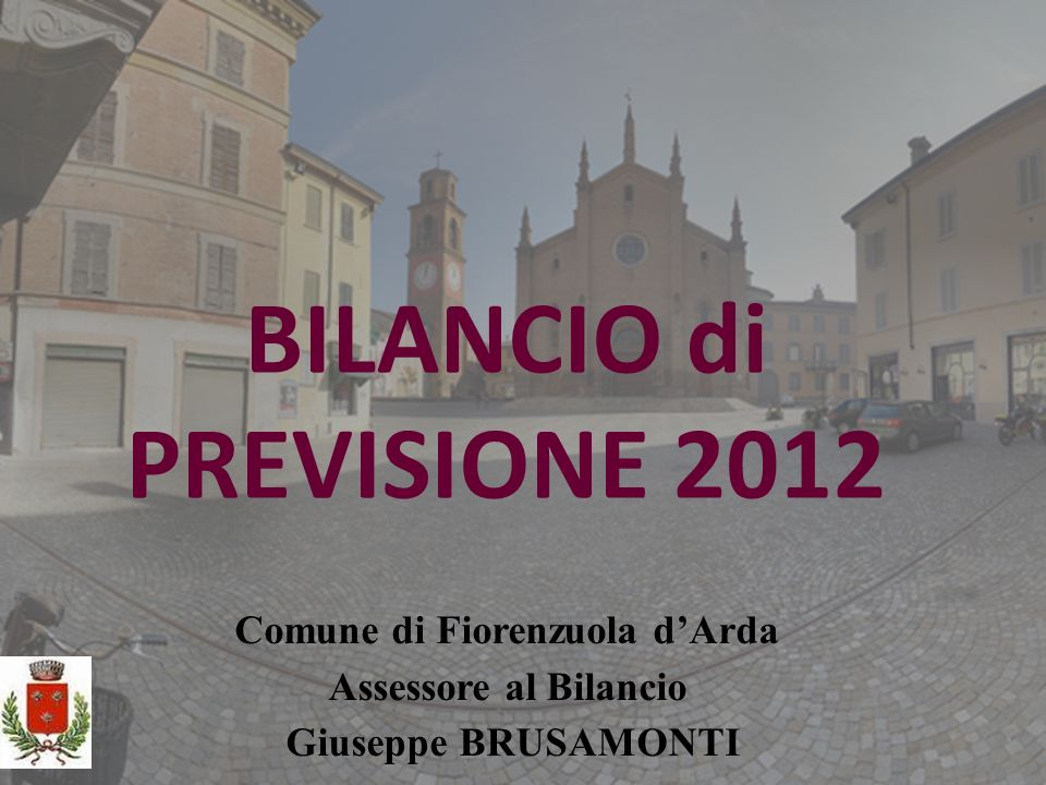 BILANCIO di PREVISIONE 2012 Comune di Fiorenzuola dArda Assessore al Bilancio Giuseppe BRUSAMONTI