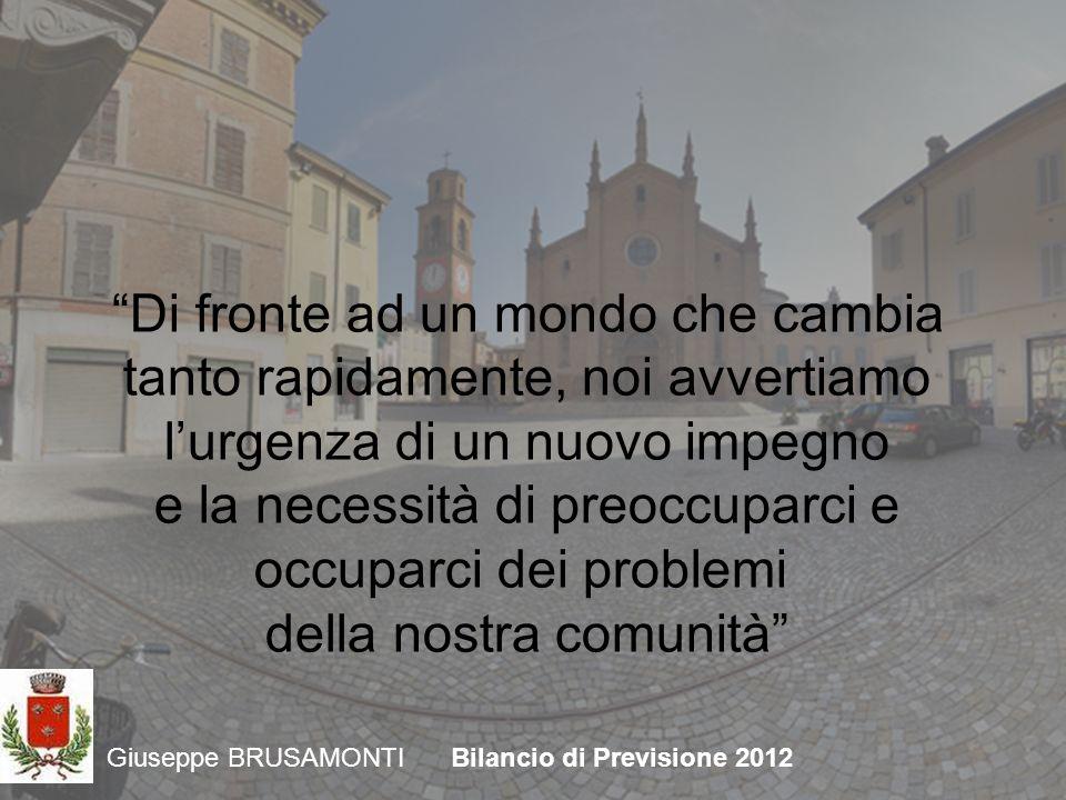 Giuseppe BRUSAMONTIBilancio di Previsione 2012 Di fronte ad un mondo che cambia tanto rapidamente, noi avvertiamo lurgenza di un nuovo impegno e la necessità di preoccuparci e occuparci dei problemi della nostra comunità