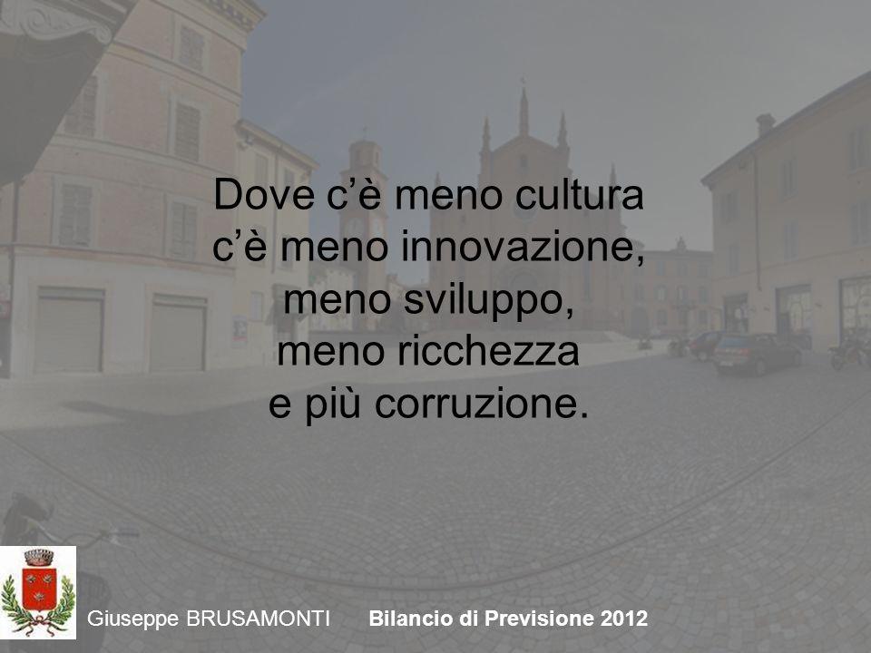 Giuseppe BRUSAMONTIBilancio di Previsione 2012 Dove cè meno cultura cè meno innovazione, meno sviluppo, meno ricchezza e più corruzione.