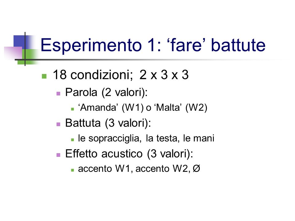 Esperimento 1: fare battute 18 condizioni; 2 x 3 x 3 Parola (2 valori): Amanda (W1) o Malta (W2) Battuta (3 valori): le sopracciglia, la testa, le man