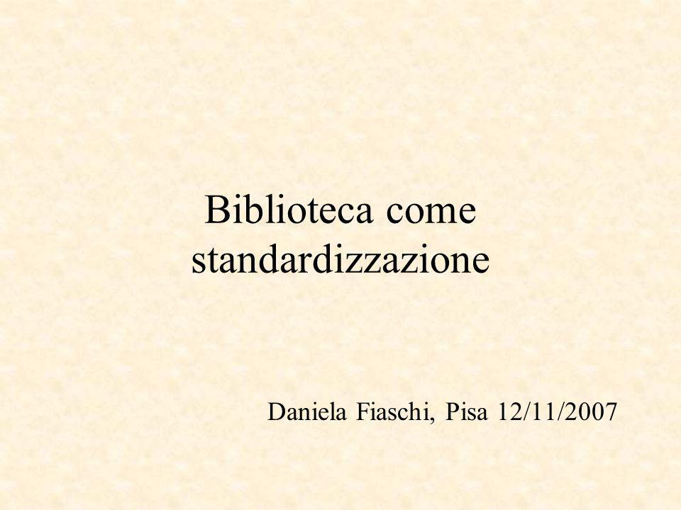 Biblioteca come standardizzazione Daniela Fiaschi, Pisa 12/11/2007