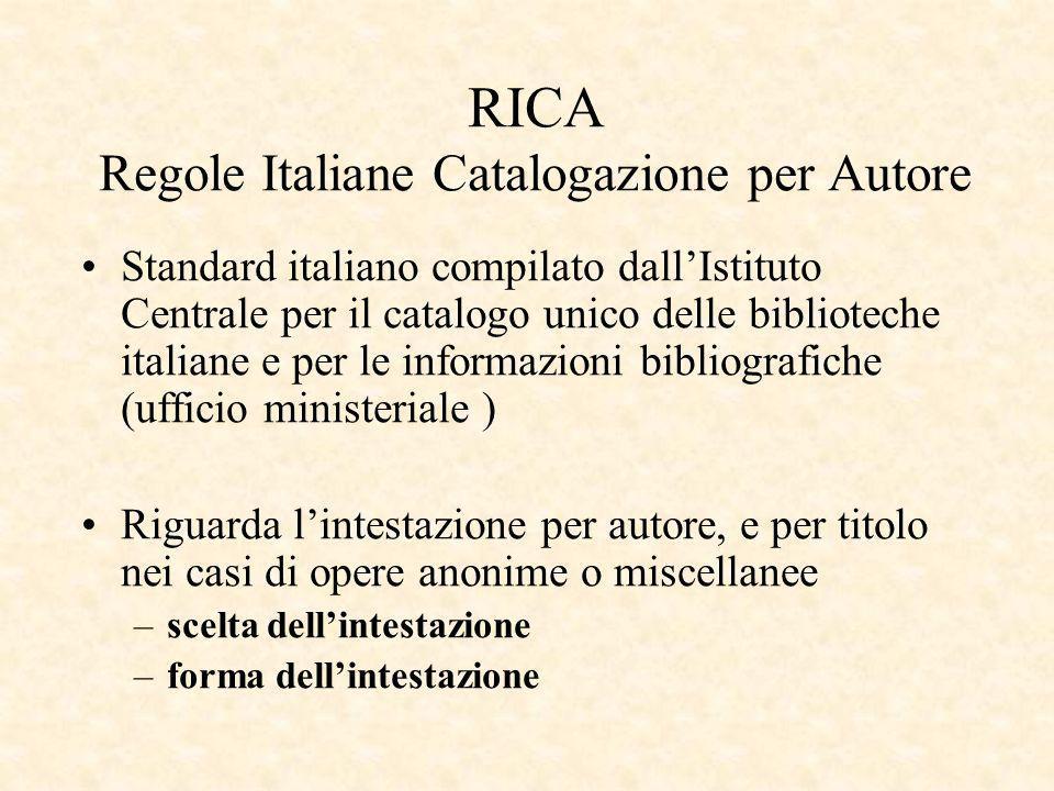 RICA Regole Italiane Catalogazione per Autore Standard italiano compilato dallIstituto Centrale per il catalogo unico delle biblioteche italiane e per le informazioni bibliografiche (ufficio ministeriale ) Riguarda lintestazione per autore, e per titolo nei casi di opere anonime o miscellanee –scelta dellintestazione –forma dellintestazione