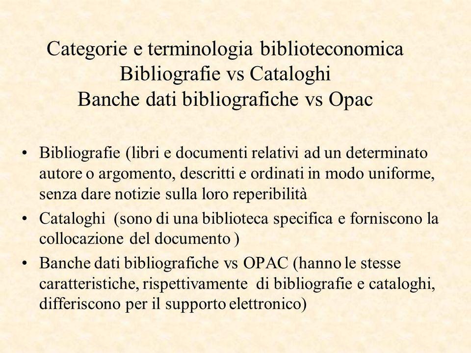 Categorie e terminologia biblioteconomica Bibliografie vs Cataloghi Banche dati bibliografiche vs Opac Bibliografie (libri e documenti relativi ad un determinato autore o argomento, descritti e ordinati in modo uniforme, senza dare notizie sulla loro reperibilità Cataloghi (sono di una biblioteca specifica e forniscono la collocazione del documento ) Banche dati bibliografiche vs OPAC (hanno le stesse caratteristiche, rispettivamente di bibliografie e cataloghi, differiscono per il supporto elettronico)