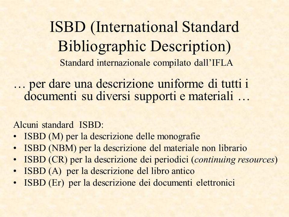 ISBD (International Standard Bibliographic Description) Standard internazionale compilato dallIFLA … per dare una descrizione uniforme di tutti i documenti su diversi supporti e materiali … Alcuni standard ISBD: ISBD (M) per la descrizione delle monografie ISBD (NBM) per la descrizione del materiale non librario ISBD (CR) per la descrizione dei periodici (continuing resources) ISBD (A) per la descrizione del libro antico ISBD (Er) per la descrizione dei documenti elettronici