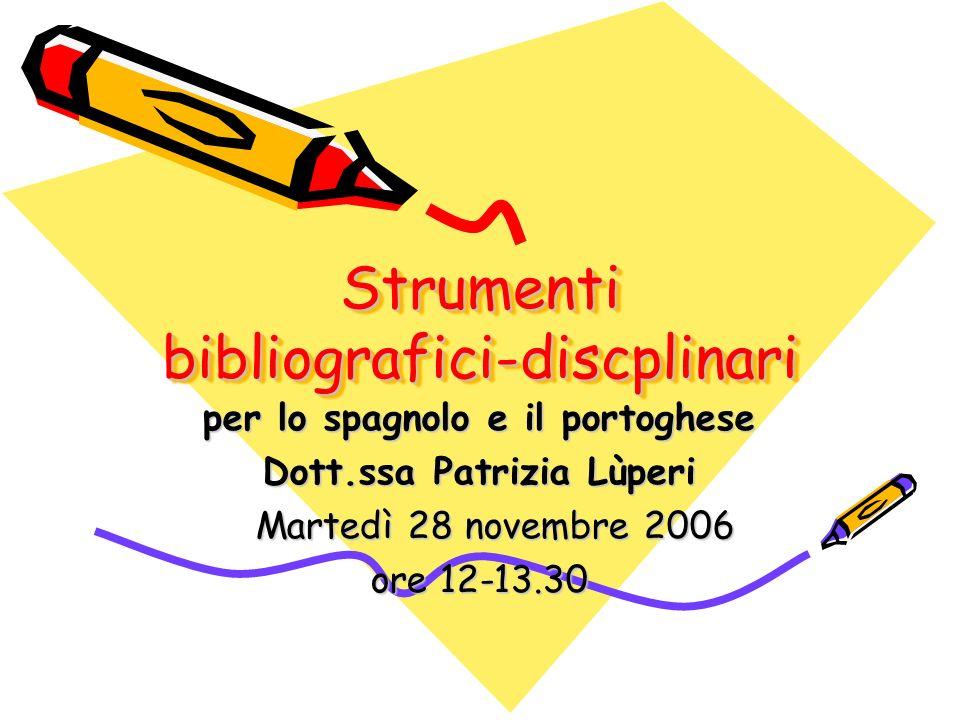 Strumenti bibliografici-discplinari per lo spagnolo e il portoghese Dott.ssa Patrizia Lùperi Martedì 28 novembre 2006 Martedì 28 novembre 2006 ore 12-13.30