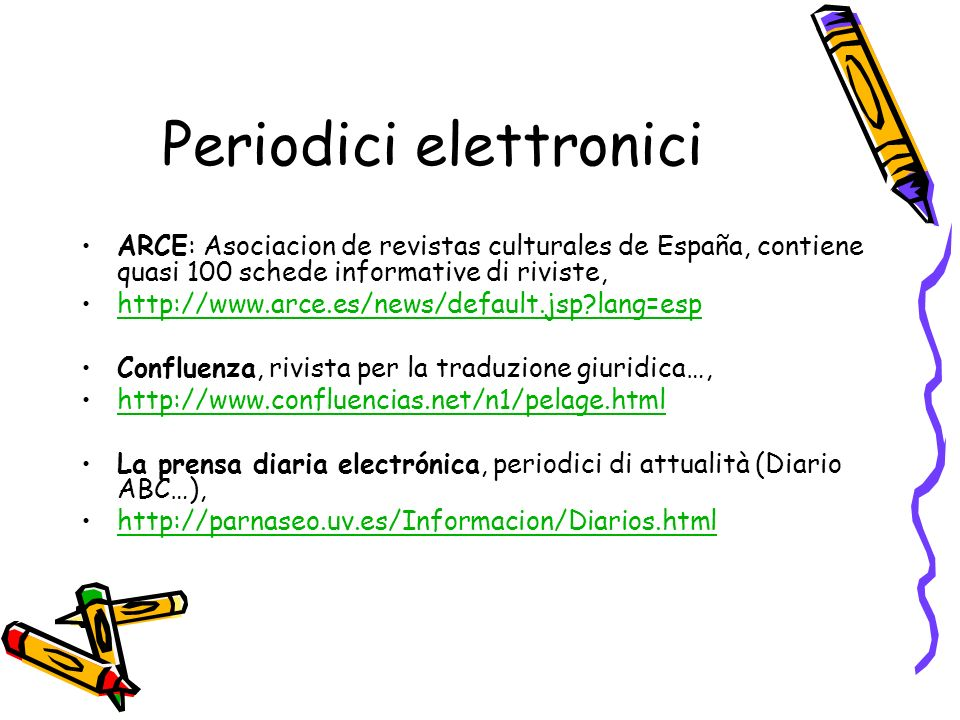 Periodici elettronici ARCE: Asociacion de revistas culturales de España, contiene quasi 100 schede informative di riviste, http://www.arce.es/news/default.jsp lang=esp Confluenza, rivista per la traduzione giuridica…, http://www.confluencias.net/n1/pelage.html La prensa diaria electrónica, periodici di attualità (Diario ABC…), http://parnaseo.uv.es/Informacion/Diarios.html