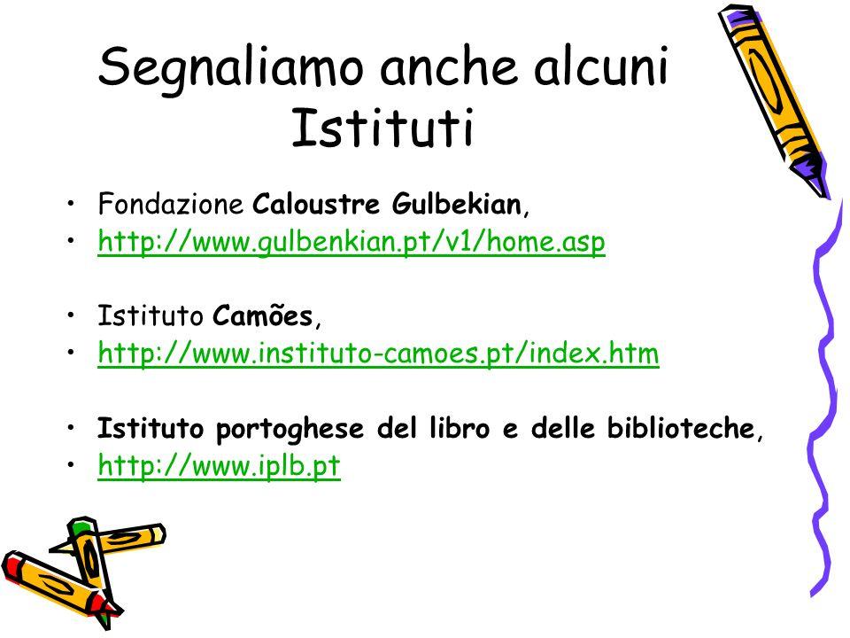 Segnaliamo anche alcuni Istituti Fondazione Caloustre Gulbekian, http://www.gulbenkian.pt/v1/home.asp Istituto Camões, http://www.instituto-camoes.pt/index.htm Istituto portoghese del libro e delle biblioteche, http://www.iplb.pt