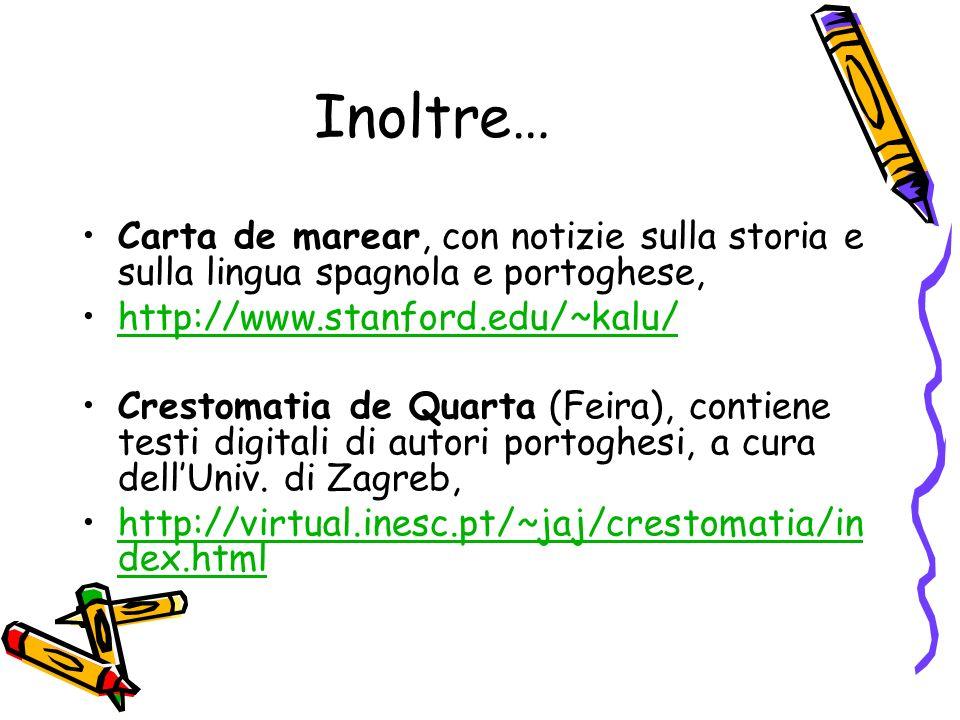 Inoltre… Carta de marear, con notizie sulla storia e sulla lingua spagnola e portoghese, http://www.stanford.edu/~kalu/ Crestomatia de Quarta (Feira), contiene testi digitali di autori portoghesi, a cura dellUniv.