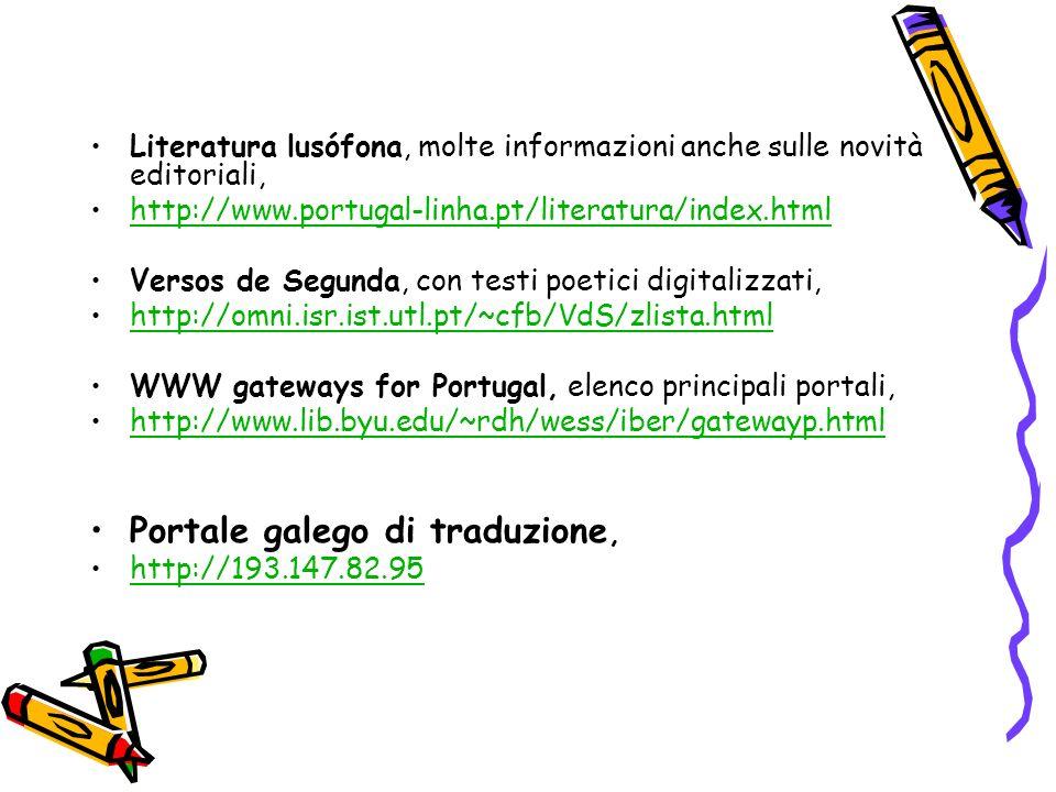 Literatura lusófona, molte informazioni anche sulle novità editoriali, http://www.portugal-linha.pt/literatura/index.html Versos de Segunda, con testi poetici digitalizzati, http://omni.isr.ist.utl.pt/~cfb/VdS/zlista.html WWW gateways for Portugal, elenco principali portali, http://www.lib.byu.edu/~rdh/wess/iber/gatewayp.html Portale galego di traduzione, http://193.147.82.95
