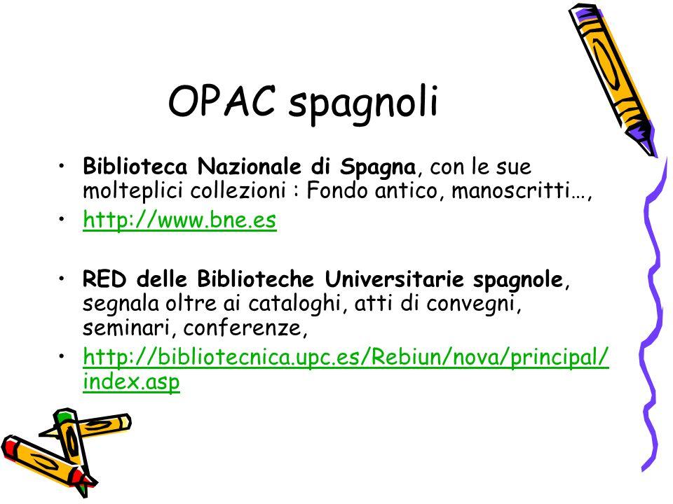 OPAC spagnoli Biblioteca Nazionale di Spagna, con le sue molteplici collezioni : Fondo antico, manoscritti…, http://www.bne.es RED delle Biblioteche Universitarie spagnole, segnala oltre ai cataloghi, atti di convegni, seminari, conferenze, http://bibliotecnica.upc.es/Rebiun/nova/principal/ index.asphttp://bibliotecnica.upc.es/Rebiun/nova/principal/ index.asp