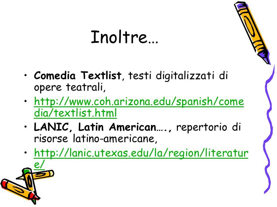 Inoltre… Comedia Textlist, testi digitalizzati di opere teatrali, http://www.coh.arizona.edu/spanish/come dia/textlist.htmlhttp://www.coh.arizona.edu/spanish/come dia/textlist.html LANIC, Latin American…., repertorio di risorse latino-americane, http://lanic.utexas.edu/la/region/literatur e/http://lanic.utexas.edu/la/region/literatur e/