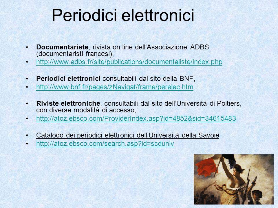 Periodici elettronici Documentariste, rivista on line dellAssociazione ADBS (documentaristi francesi), http://www.adbs.fr/site/publications/documentaliste/index.php Periodici elettronici consultabili dal sito della BNF, http://www.bnf.fr/pages/zNavigat/frame/perelec.htm Riviste elettroniche, consultabili dal sito dellUniversità di Poitiers, con diverse modalità di accesso, http://atoz.ebsco.com/ProviderIndex.asp?id=4852&sid=34615483 Catalogo dei periodici elettronici dellUniversità della Savoie http://atoz.ebsco.com/search.asp?id=scduniv