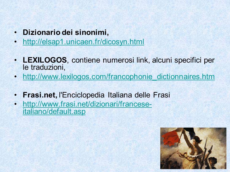 Dizionario dei sinonimi, http://elsap1.unicaen.fr/dicosyn.html LEXILOGOS, contiene numerosi link, alcuni specifici per le traduzioni, http://www.lexilogos.com/francophonie_dictionnaires.htm Frasi.net, l Enciclopedia Italiana delle Frasi http://www.frasi.net/dizionari/francese- italiano/default.asphttp://www.frasi.net/dizionari/francese- italiano/default.asp