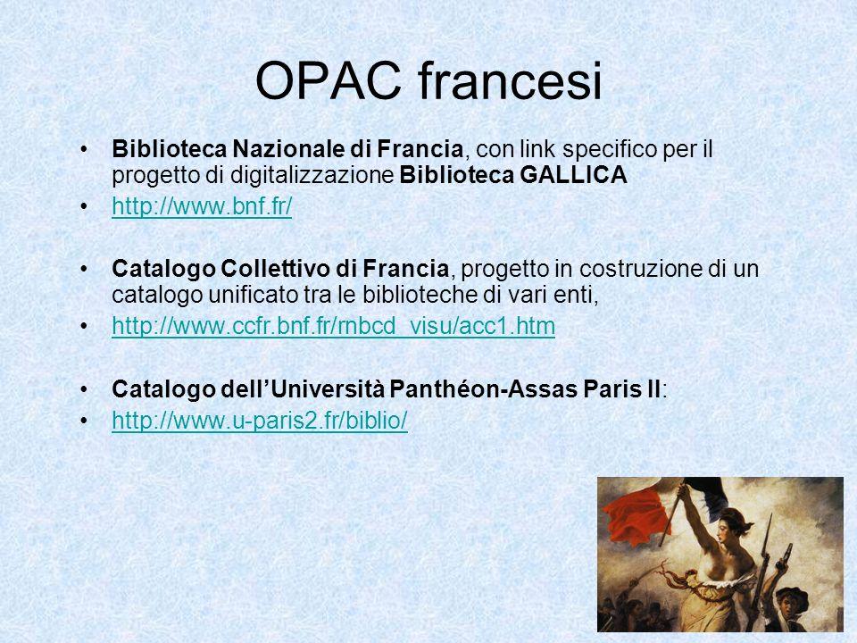 OPAC francesi Biblioteca Nazionale di Francia, con link specifico per il progetto di digitalizzazione Biblioteca GALLICA http://www.bnf.fr/ Catalogo Collettivo di Francia, progetto in costruzione di un catalogo unificato tra le biblioteche di vari enti, http://www.ccfr.bnf.fr/rnbcd_visu/acc1.htm Catalogo dellUniversità Panthéon-Assas Paris II: http://www.u-paris2.fr/biblio/