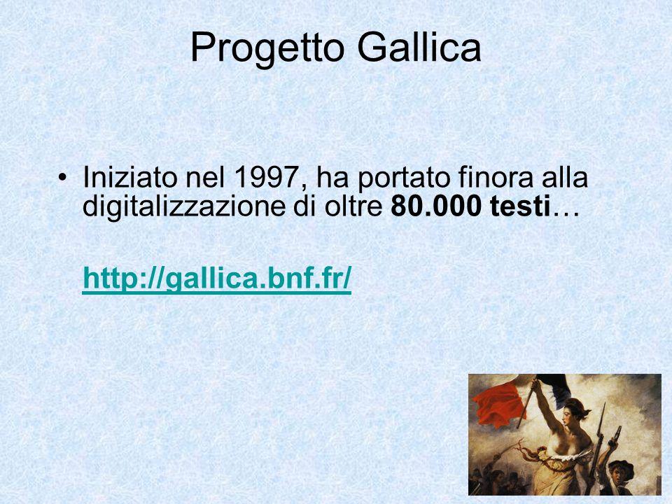 Progetto Gallica Iniziato nel 1997, ha portato finora alla digitalizzazione di oltre 80.000 testi… http://gallica.bnf.fr/