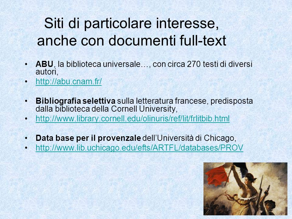 Siti di particolare interesse, anche con documenti full-text ABU, la biblioteca universale…, con circa 270 testi di diversi autori, http://abu.cnam.fr/ Bibliografia selettiva sulla letteratura francese, predisposta dalla biblioteca della Cornell University, http://www.library.cornell.edu/olinuris/ref/lit/frlitbib.html Data base per il provenzale dellUniversità di Chicago, http://www.lib.uchicago.edu/efts/ARTFL/databases/PROV