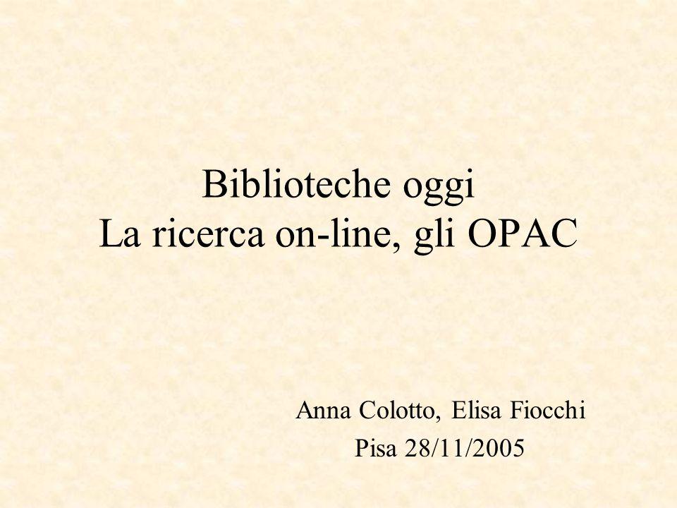 Biblioteche oggi La ricerca on-line, gli OPAC Anna Colotto, Elisa Fiocchi Pisa 28/11/2005