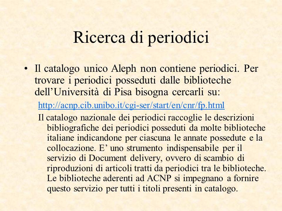 Ricerca di periodici Il catalogo unico Aleph non contiene periodici. Per trovare i periodici posseduti dalle biblioteche dellUniversità di Pisa bisogn