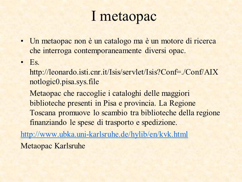 I metaopac Un metaopac non è un catalogo ma è un motore di ricerca che interroga contemporaneamente diversi opac. Es. http://leonardo.isti.cnr.it/Isis