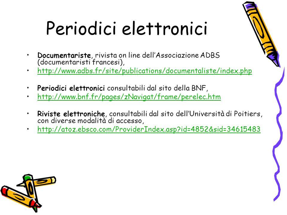 Periodici elettronici Documentariste, rivista on line dellAssociazione ADBS (documentaristi francesi), http://www.adbs.fr/site/publications/documentaliste/index.php Periodici elettronici consultabili dal sito della BNF, http://www.bnf.fr/pages/zNavigat/frame/perelec.htm Riviste elettroniche, consultabili dal sito dellUniversità di Poitiers, con diverse modalità di accesso, http://atoz.ebsco.com/ProviderIndex.asp?id=4852&sid=34615483