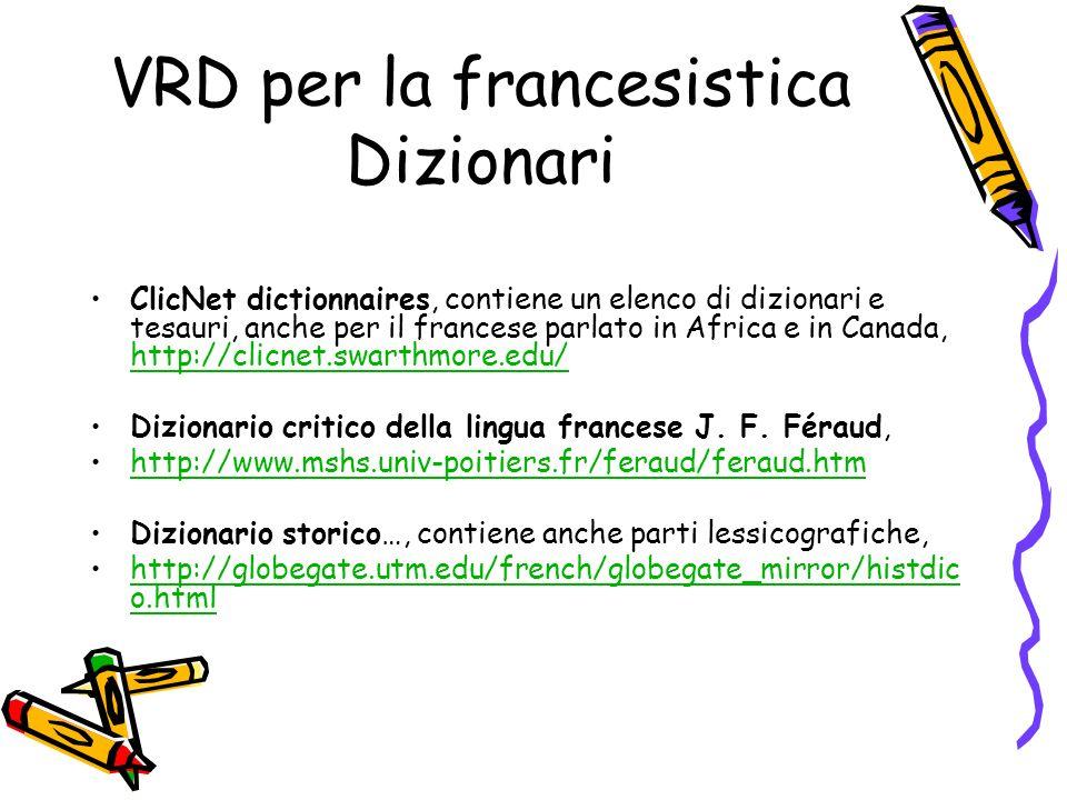 VRD per la francesistica Dizionari ClicNet dictionnaires, contiene un elenco di dizionari e tesauri, anche per il francese parlato in Africa e in Canada, http://clicnet.swarthmore.edu/ http://clicnet.swarthmore.edu/ Dizionario critico della lingua francese J.
