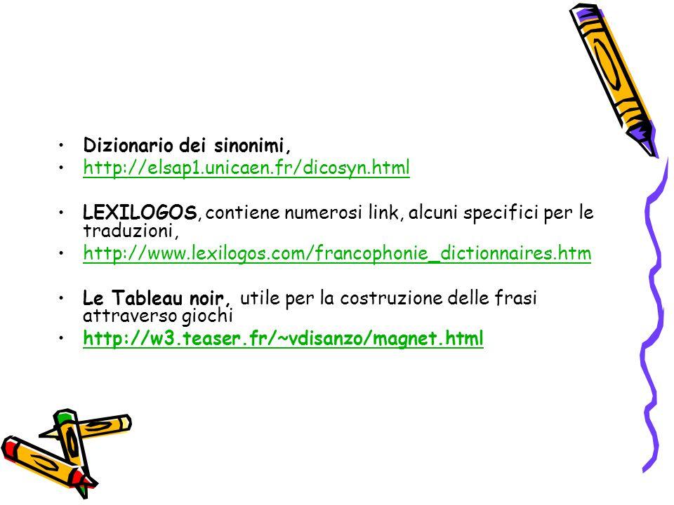 Dizionario dei sinonimi, http://elsap1.unicaen.fr/dicosyn.html LEXILOGOS, contiene numerosi link, alcuni specifici per le traduzioni, http://www.lexilogos.com/francophonie_dictionnaires.htm Le Tableau noir, utile per la costruzione delle frasi attraverso giochi http://w3.teaser.fr/~vdisanzo/magnet.html