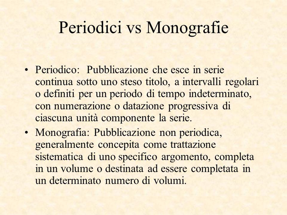 Periodici vs Monografie Periodico: Pubblicazione che esce in serie continua sotto uno steso titolo, a intervalli regolari o definiti per un periodo di tempo indeterminato, con numerazione o datazione progressiva di ciascuna unità componente la serie.