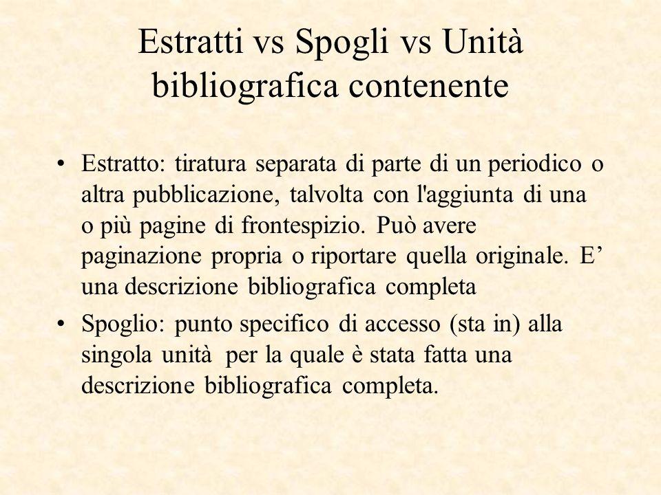 Estratti vs Spogli vs Unità bibliografica contenente Estratto: tiratura separata di parte di un periodico o altra pubblicazione, talvolta con l aggiunta di una o più pagine di frontespizio.