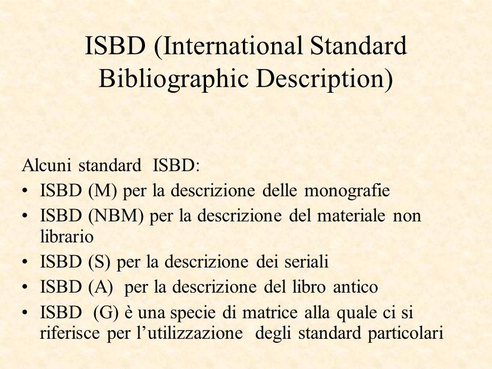 ISBD (International Standard Bibliographic Description) Alcuni standard ISBD: ISBD (M) per la descrizione delle monografie ISBD (NBM) per la descrizione del materiale non librario ISBD (S) per la descrizione dei seriali ISBD (A) per la descrizione del libro antico ISBD (G) è una specie di matrice alla quale ci si riferisce per lutilizzazione degli standard particolari