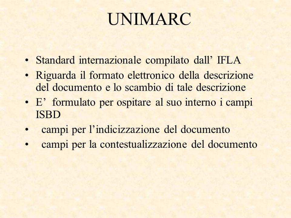 UNIMARC Standard internazionale compilato dall IFLA Riguarda il formato elettronico della descrizione del documento e lo scambio di tale descrizione E formulato per ospitare al suo interno i campi ISBD campi per lindicizzazione del documento campi per la contestualizzazione del documento
