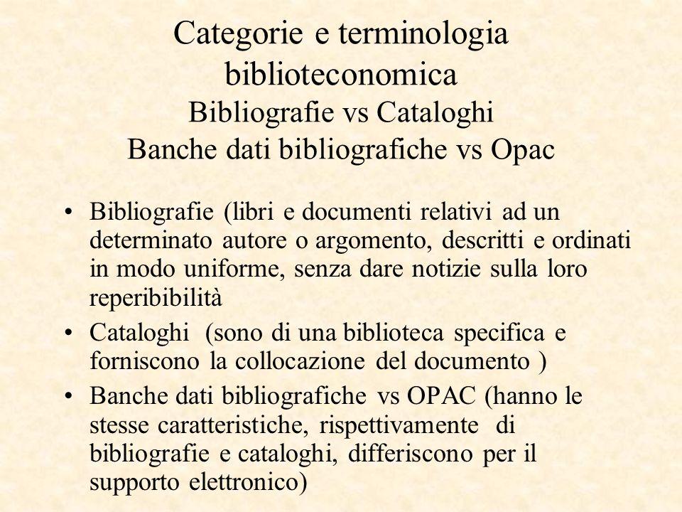 Categorie e terminologia biblioteconomica Bibliografie vs Cataloghi Banche dati bibliografiche vs Opac Bibliografie (libri e documenti relativi ad un determinato autore o argomento, descritti e ordinati in modo uniforme, senza dare notizie sulla loro reperibibilità Cataloghi (sono di una biblioteca specifica e forniscono la collocazione del documento ) Banche dati bibliografiche vs OPAC (hanno le stesse caratteristiche, rispettivamente di bibliografie e cataloghi, differiscono per il supporto elettronico)