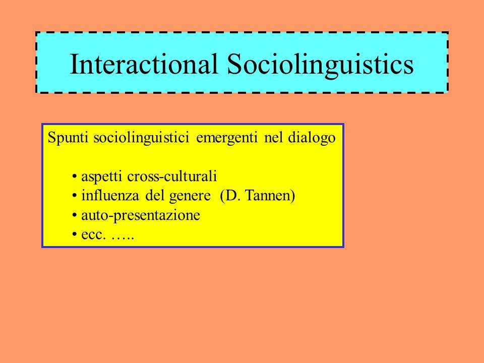 Interactional Sociolinguistics Spunti sociolinguistici emergenti nel dialogo aspetti cross-culturali influenza del genere (D. Tannen) auto-presentazio