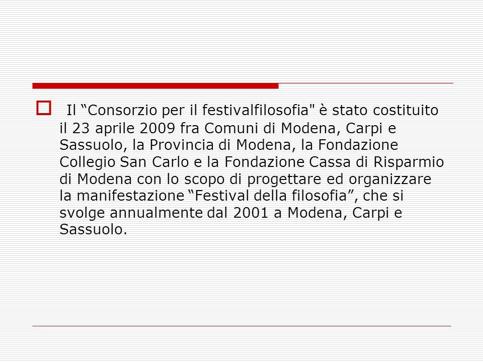 Il Consorzio per il festivalfilosofia è stato costituito il 23 aprile 2009 fra Comuni di Modena, Carpi e Sassuolo, la Provincia di Modena, la Fondazione Collegio San Carlo e la Fondazione Cassa di Risparmio di Modena con lo scopo di progettare ed organizzare la manifestazione Festival della filosofia, che si svolge annualmente dal 2001 a Modena, Carpi e Sassuolo.