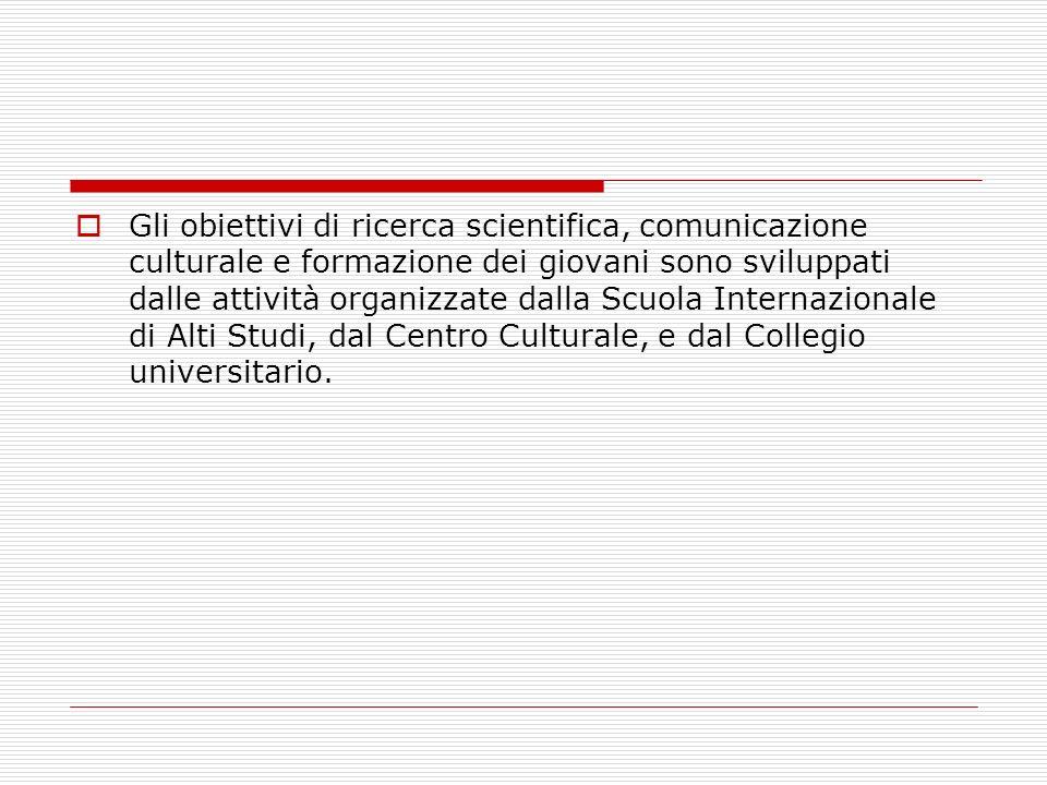 Gli obiettivi di ricerca scientifica, comunicazione culturale e formazione dei giovani sono sviluppati dalle attività organizzate dalla Scuola Internazionale di Alti Studi, dal Centro Culturale, e dal Collegio universitario.