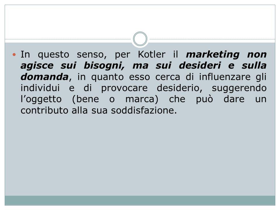 In questo senso, per Kotler il marketing non agisce sui bisogni, ma sui desideri e sulla domanda, in quanto esso cerca di influenzare gli individui e