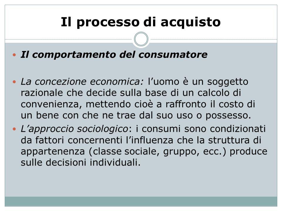 Il processo di acquisto Il comportamento del consumatore La concezione economica: luomo è un soggetto razionale che decide sulla base di un calcolo di