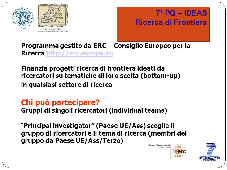 7° PQ – IDEAS Ricerca di Frontiera 7° PQ – IDEAS Ricerca di Frontiera Programma gestito da ERC – Consiglio Europeo per la Ricerca http://erc.europa.euhttp://erc.europa.eu Finanzia progetti ricerca di frontiera ideati da ricercatori su tematiche di loro scelta (bottom-up) in qualsiasi settore di ricerca Chi può partecipare.