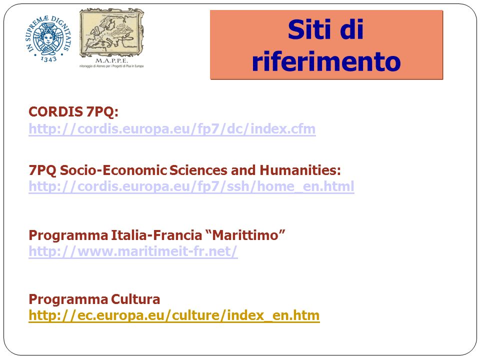 Siti di riferimento CORDIS 7PQ: http://cordis.europa.eu/fp7/dc/index.cfm 7PQ Socio-Economic Sciences and Humanities: http://cordis.europa.eu/fp7/ssh/home_en.html http://cordis.europa.eu/fp7/ssh/home_en.html Programma Italia-Francia Marittimo http://www.maritimeit-fr.net/ Programma Cultura http://ec.europa.eu/culture/index_en.htm