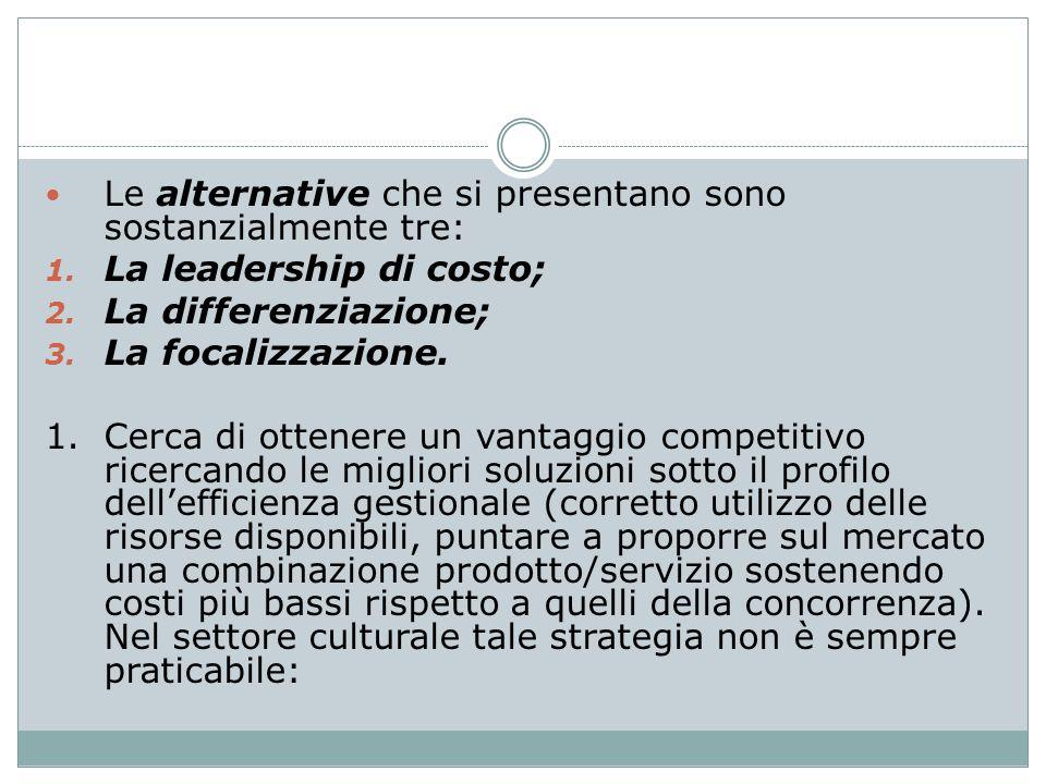Le alternative che si presentano sono sostanzialmente tre: 1. La leadership di costo; 2. La differenziazione; 3. La focalizzazione. 1. Cerca di ottene
