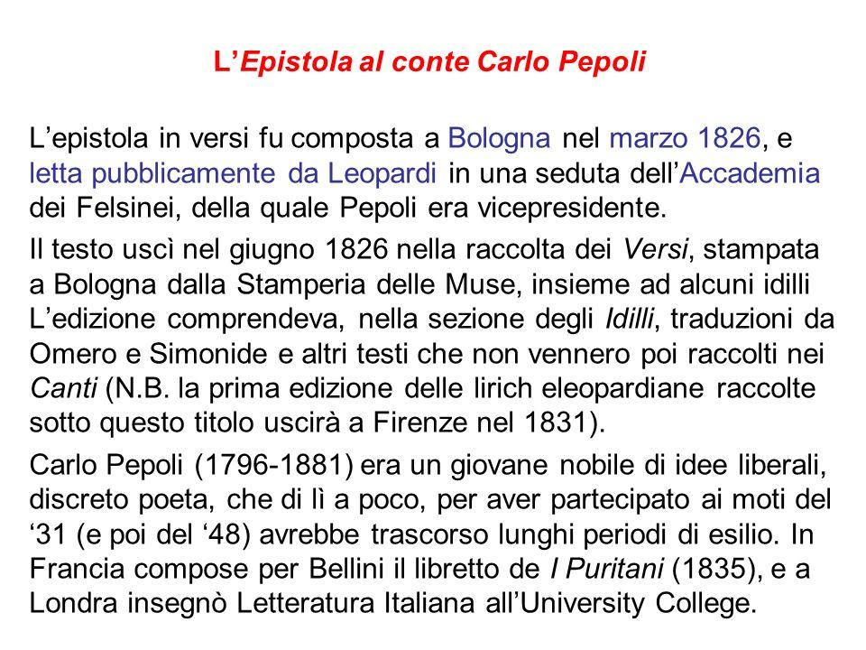 LEpistola al conte Carlo Pepoli Lepistola in versi fu composta a Bologna nel marzo 1826, e letta pubblicamente da Leopardi in una seduta dellAccademia dei Felsinei, della quale Pepoli era vicepresidente.