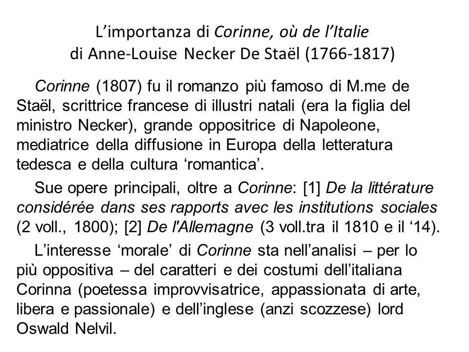 Limportanza di Corinne, où de lItalie di Anne-Louise Necker De Staël (1766-1817) Corinne (1807) fu il romanzo più famoso di M.me de Staël, scrittrice francese di illustri natali (era la figlia del ministro Necker), grande oppositrice di Napoleone, mediatrice della diffusione in Europa della letteratura tedesca e della cultura romantica.