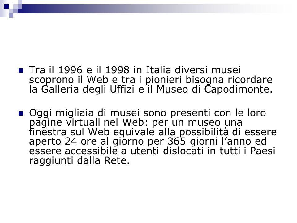 Tra il 1996 e il 1998 in Italia diversi musei scoprono il Web e tra i pionieri bisogna ricordare la Galleria degli Uffizi e il Museo di Capodimonte. O