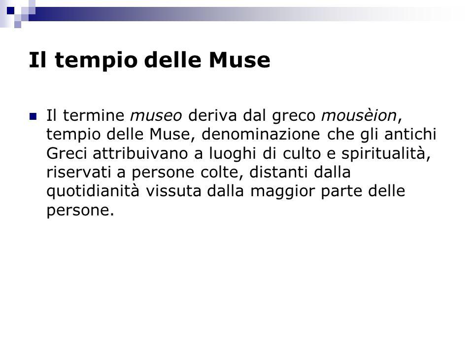 Il tempio delle Muse Il termine museo deriva dal greco mousèion, tempio delle Muse, denominazione che gli antichi Greci attribuivano a luoghi di culto
