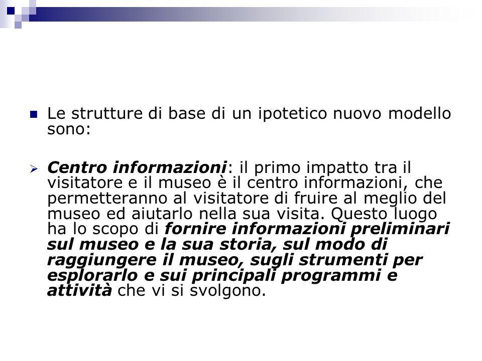 Le strutture di base di un ipotetico nuovo modello sono: Centro informazioni: il primo impatto tra il visitatore e il museo è il centro informazioni,