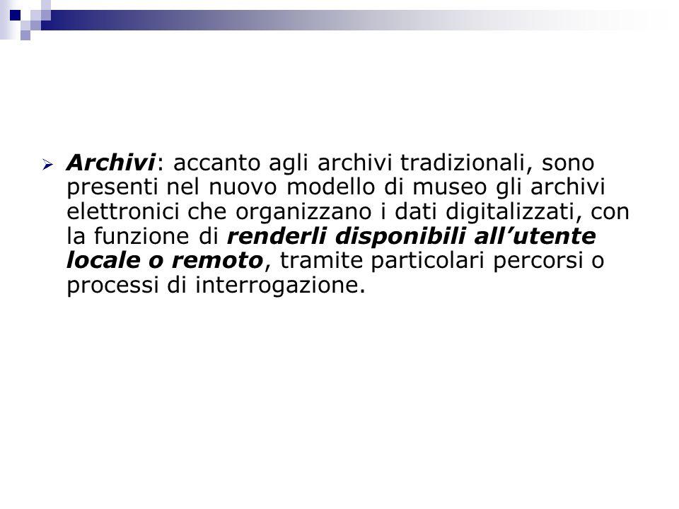 Archivi: accanto agli archivi tradizionali, sono presenti nel nuovo modello di museo gli archivi elettronici che organizzano i dati digitalizzati, con