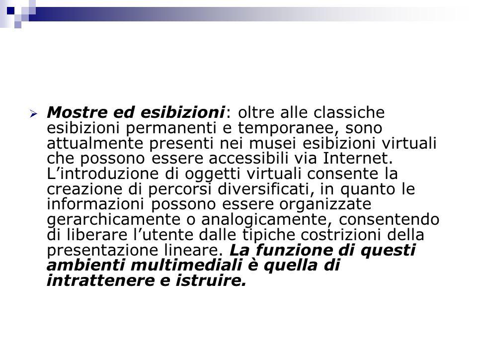 Mostre ed esibizioni: oltre alle classiche esibizioni permanenti e temporanee, sono attualmente presenti nei musei esibizioni virtuali che possono ess