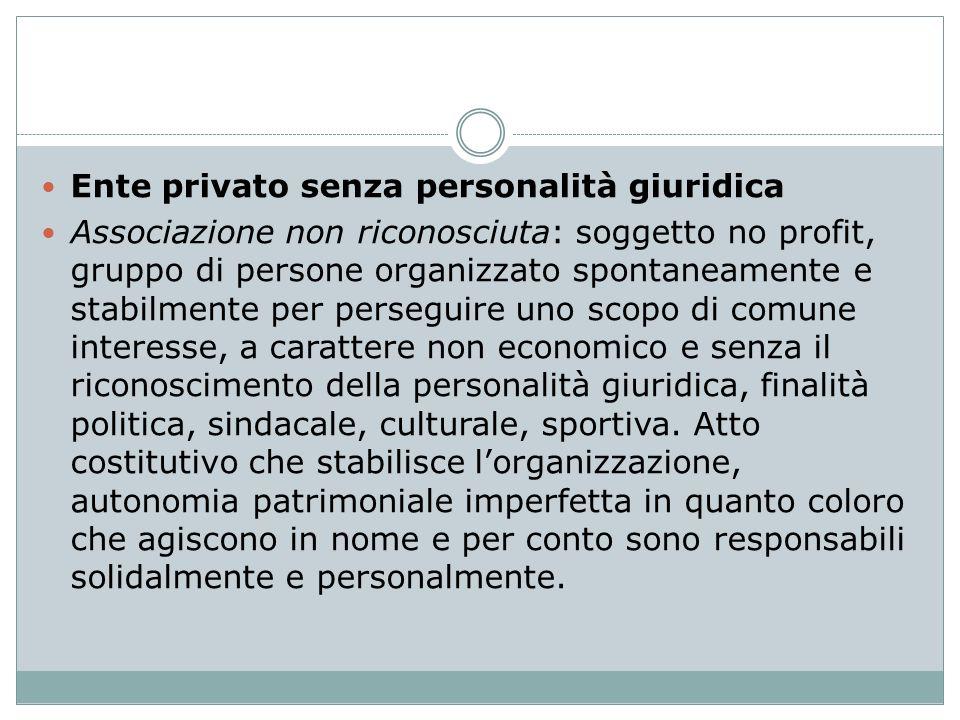 Ente privato senza personalità giuridica Associazione non riconosciuta: soggetto no profit, gruppo di persone organizzato spontaneamente e stabilmente