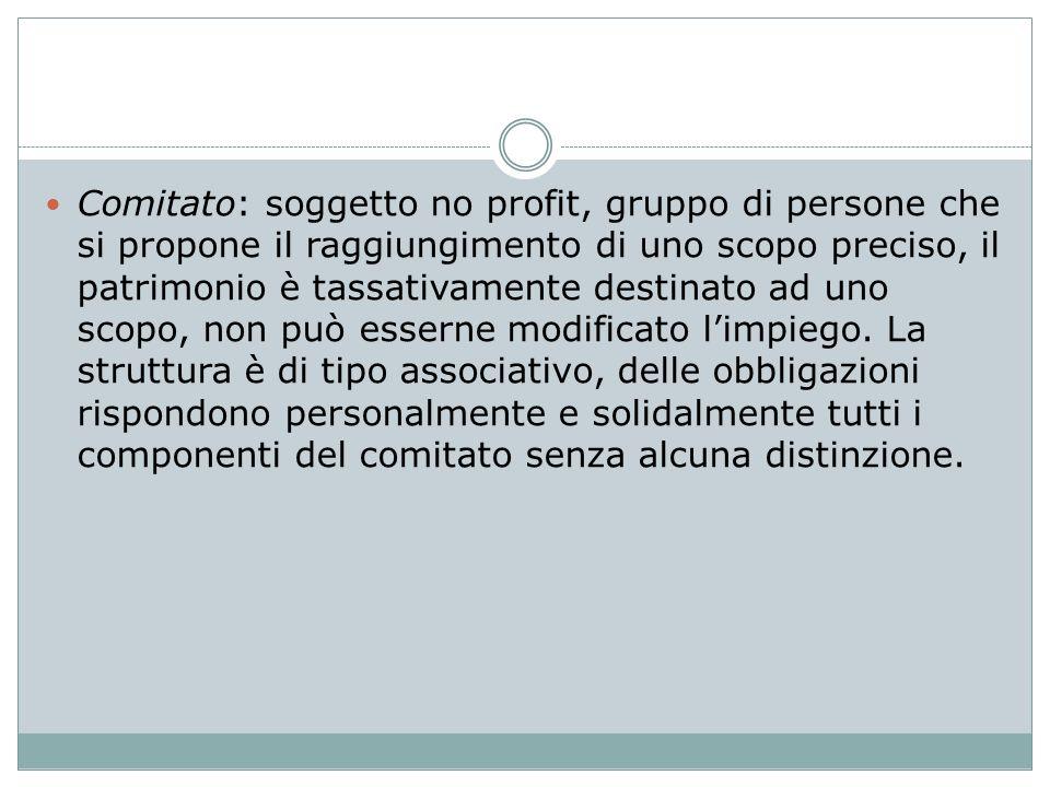 Comitato: soggetto no profit, gruppo di persone che si propone il raggiungimento di uno scopo preciso, il patrimonio è tassativamente destinato ad uno