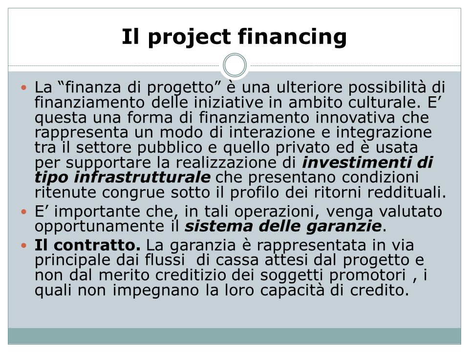 Il project financing La finanza di progetto è una ulteriore possibilità di finanziamento delle iniziative in ambito culturale. E questa una forma di f