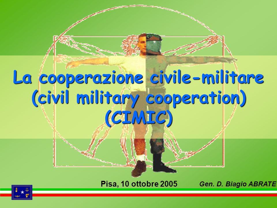 La cooperazione civile-militare (civil military cooperation) (CIMIC) Pisa, 10 ottobre 2005 Gen. D. Biagio ABRATE